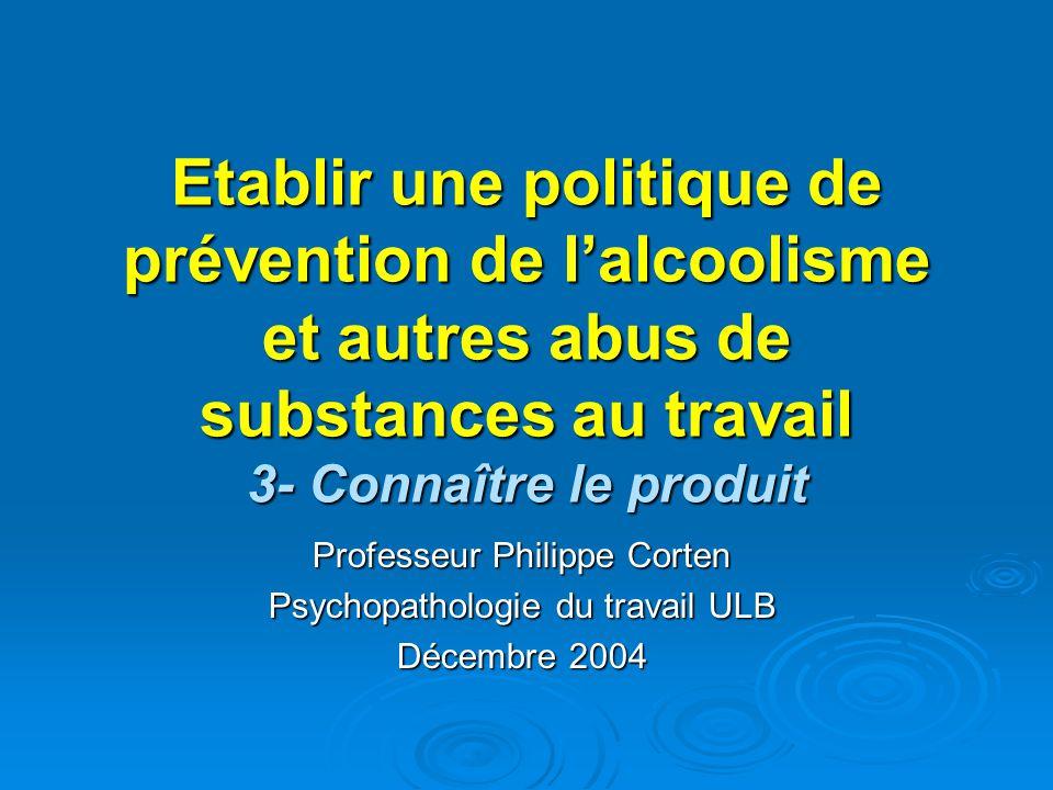 Etablir une politique de prévention de lalcoolisme et autres abus de substances au travail 3- Connaître le produit Professeur Philippe Corten Psychopathologie du travail ULB Décembre 2004