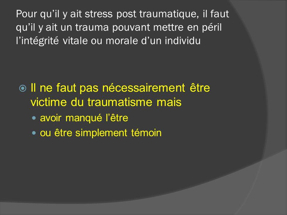 Pour quil y ait stress post traumatique, il faut quil y ait un trauma pouvant mettre en péril lintégrité vitale ou morale dun individu Il ne faut pas nécessairement que le traumatisme soit unique mais il peut provenir de la répétition incessante de micro traumatismes