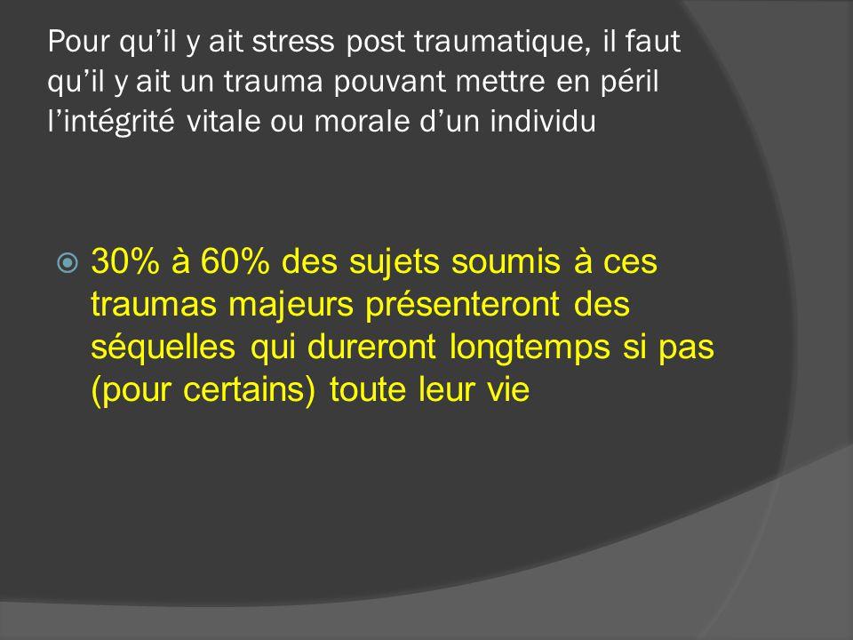 Pour quil y ait stress post traumatique, il faut quil y ait un trauma pouvant mettre en péril lintégrité vitale ou morale dun individu 30% à 60% des sujets soumis à ces traumas majeurs présenteront des séquelles qui dureront longtemps si pas (pour certains) toute leur vie