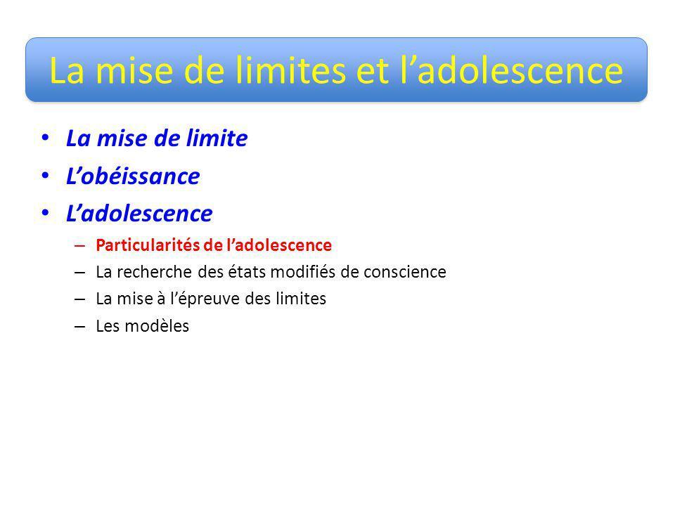 La mise de limites et ladolescence La mise de limite Lobéissance Ladolescence – Particularités de ladolescence – La recherche des états modifiés de co