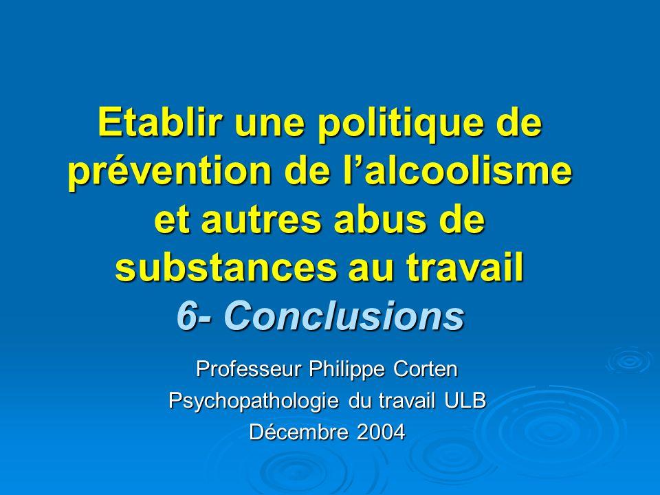 Etablir une politique de prévention de lalcoolisme et autres abus de substances au travail 6- Conclusions Professeur Philippe Corten Psychopathologie du travail ULB Décembre 2004
