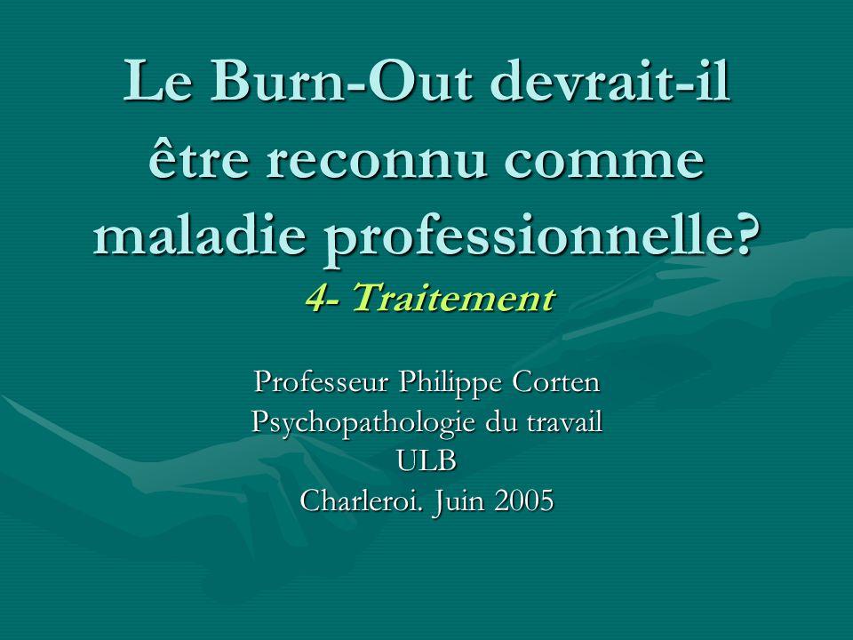Le Burn-Out devrait-il être reconnu comme maladie professionnelle? 4- Traitement Professeur Philippe Corten Psychopathologie du travail ULB Charleroi.
