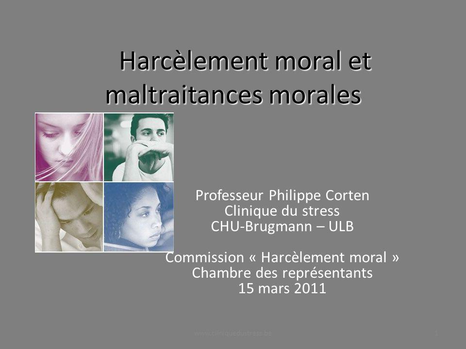 Harcèlement moral et maltraitances morales Professeur Philippe Corten Clinique du stress CHU-Brugmann – ULB Commission « Harcèlement moral » Chambre d
