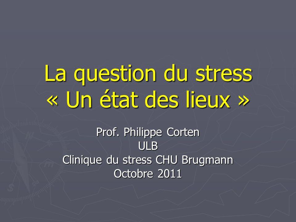 La question du stress « Un état des lieux » Prof. Philippe Corten ULB Clinique du stress CHU Brugmann Octobre 2011