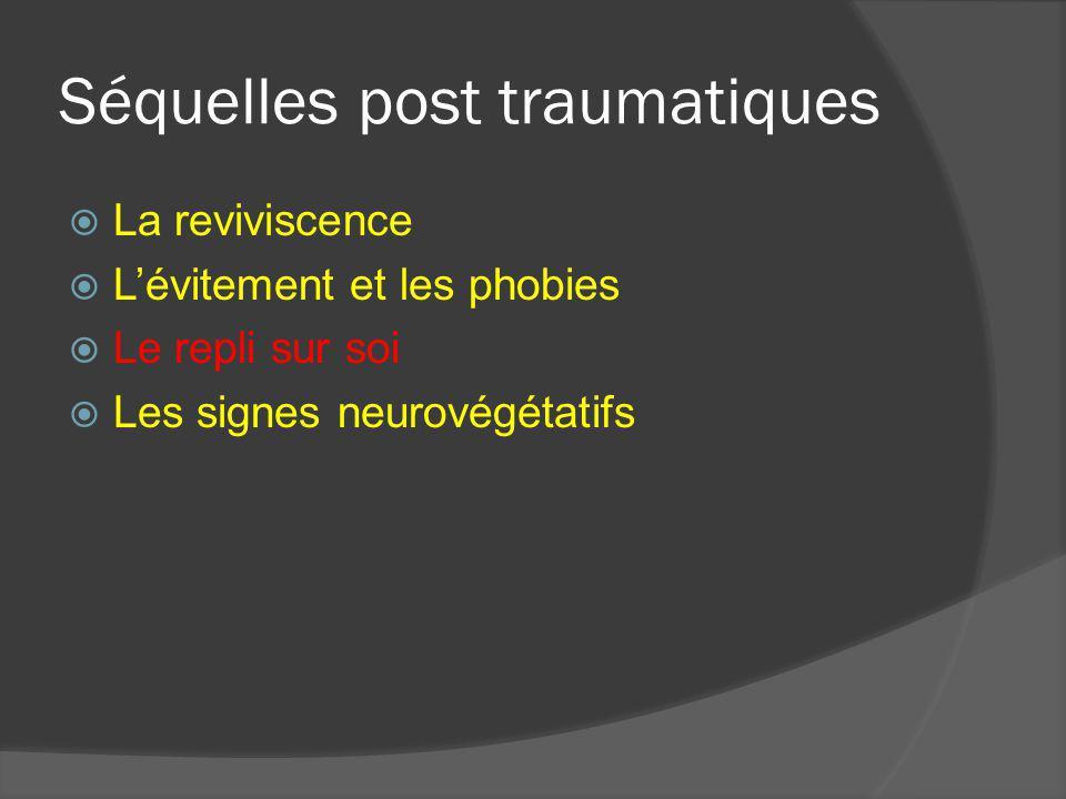 Séquelles post traumatiques La reviviscence Lévitement et les phobies Le repli sur soi Les signes neurovégétatifs