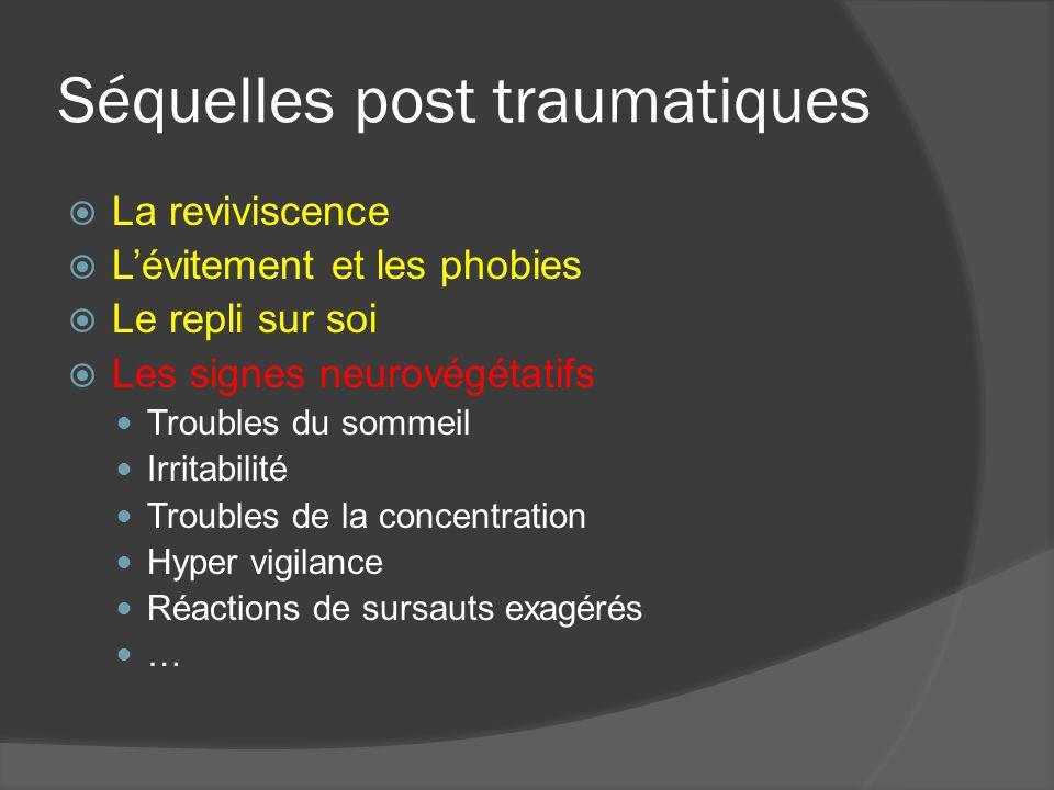 Séquelles post traumatiques La reviviscence Lévitement et les phobies Le repli sur soi Les signes neurovégétatifs Troubles du sommeil Irritabilité Tro