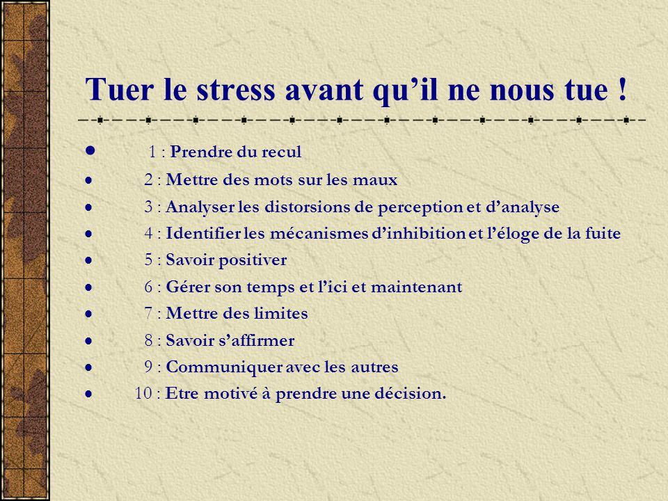 Tuer le stress avant quil ne nous tue ! 1 : Prendre du recul 2 : Mettre des mots sur les maux 3 : Analyser les distorsions de perception et danalyse 4