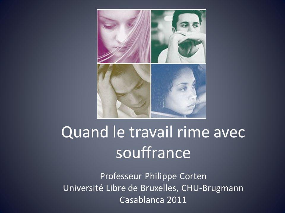 Quand le travail rime avec souffrance Professeur Philippe Corten Université Libre de Bruxelles, CHU-Brugmann Casablanca 2011