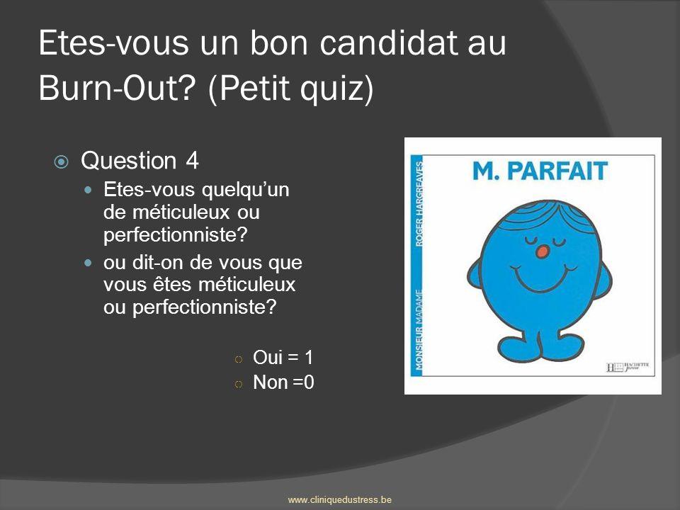 Etes-vous un bon candidat au Burn-Out? (Petit quiz) Question 4 Etes-vous quelquun de méticuleux ou perfectionniste? ou dit-on de vous que vous êtes mé