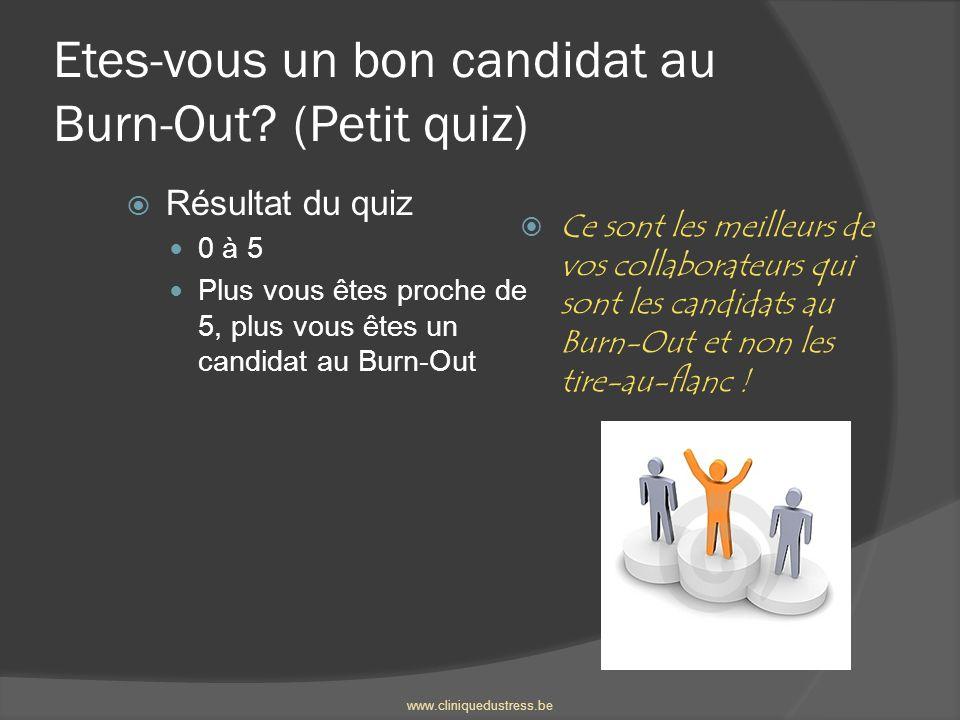 Etes-vous un bon candidat au Burn-Out? (Petit quiz) Résultat du quiz 0 à 5 Plus vous êtes proche de 5, plus vous êtes un candidat au Burn-Out Ce sont
