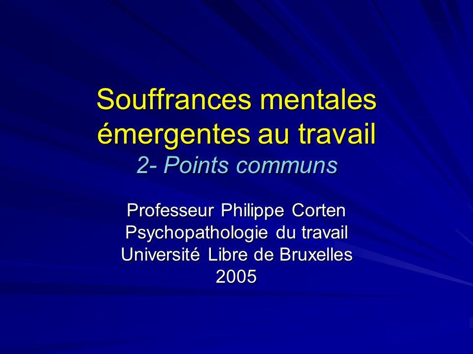 Souffrances mentales émergentes au travail 2- Points communs Professeur Philippe Corten Psychopathologie du travail Université Libre de Bruxelles 2005