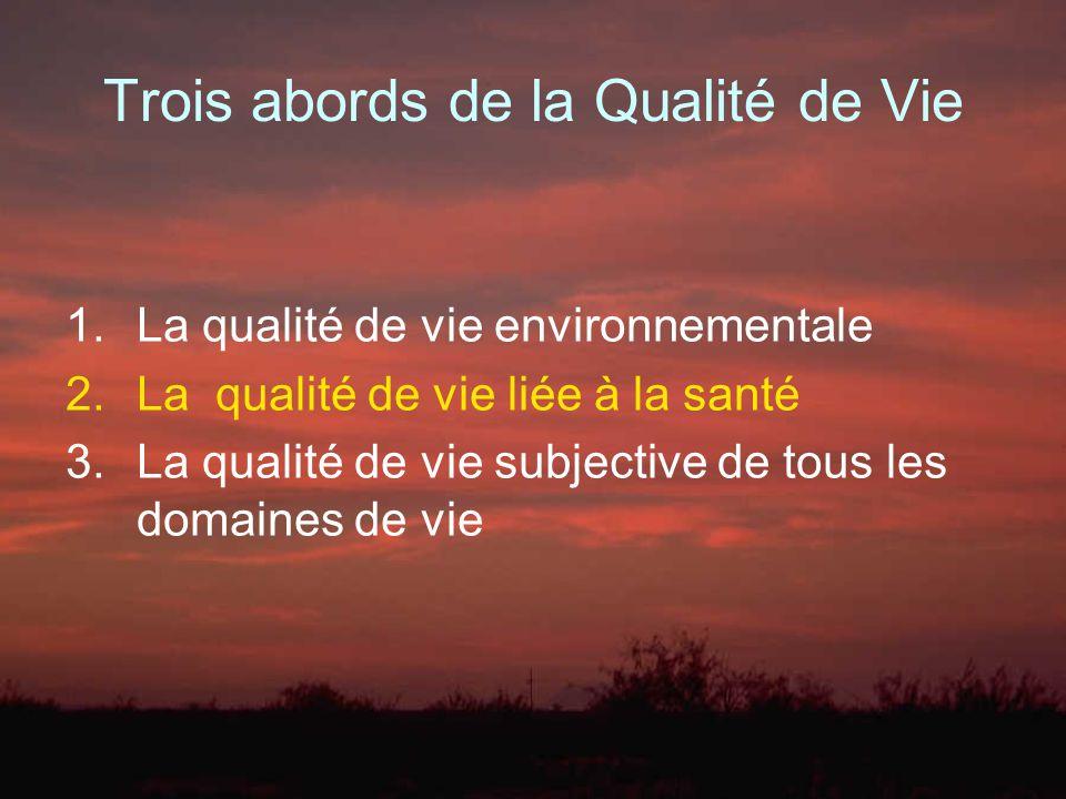 Trois abords de la Qualité de Vie 1.La qualité de vie environnementale 2.La qualité de vie liée à la santé 3.La qualité de vie subjective de tous les