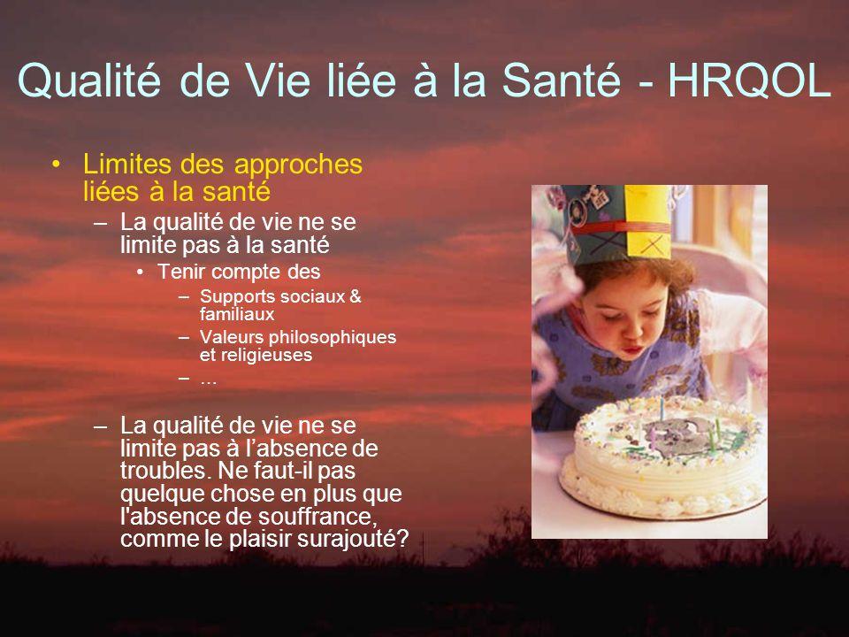 Qualité de Vie liée à la Santé - HRQOL Limites des approches liées à la santé –La qualité de vie ne se limite pas à la santé Tenir compte des –Support