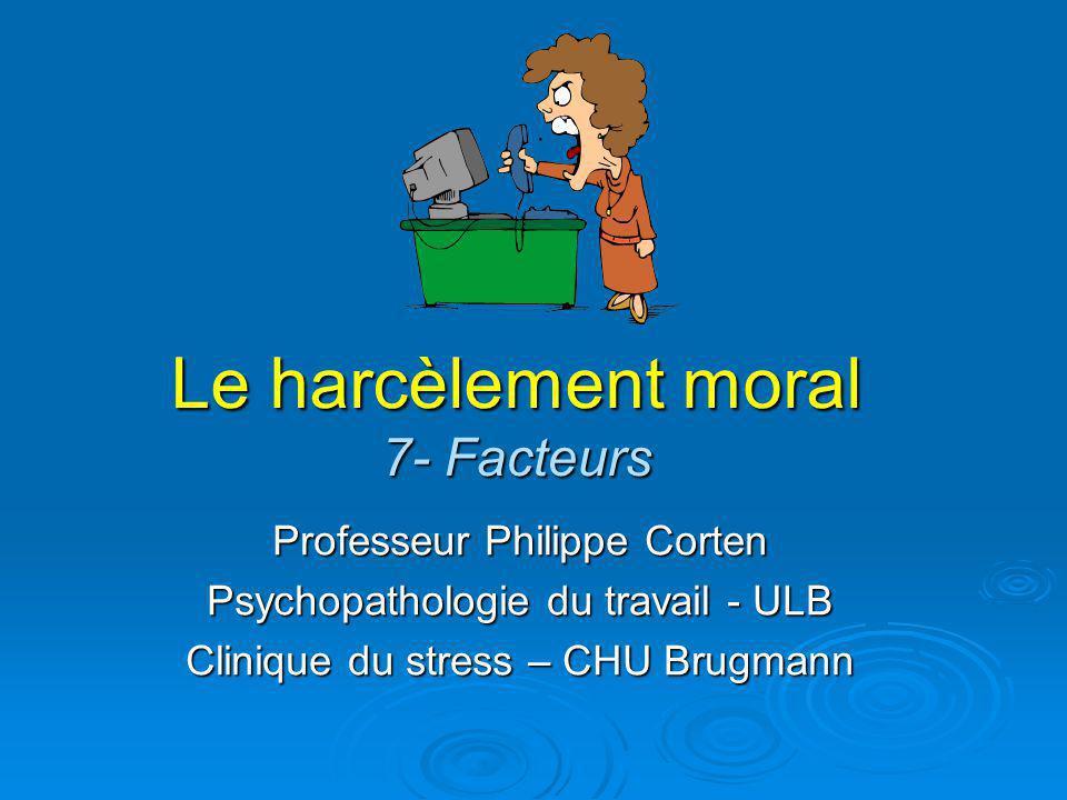Le harcèlement moral 7- Facteurs Professeur Philippe Corten Psychopathologie du travail - ULB Clinique du stress – CHU Brugmann