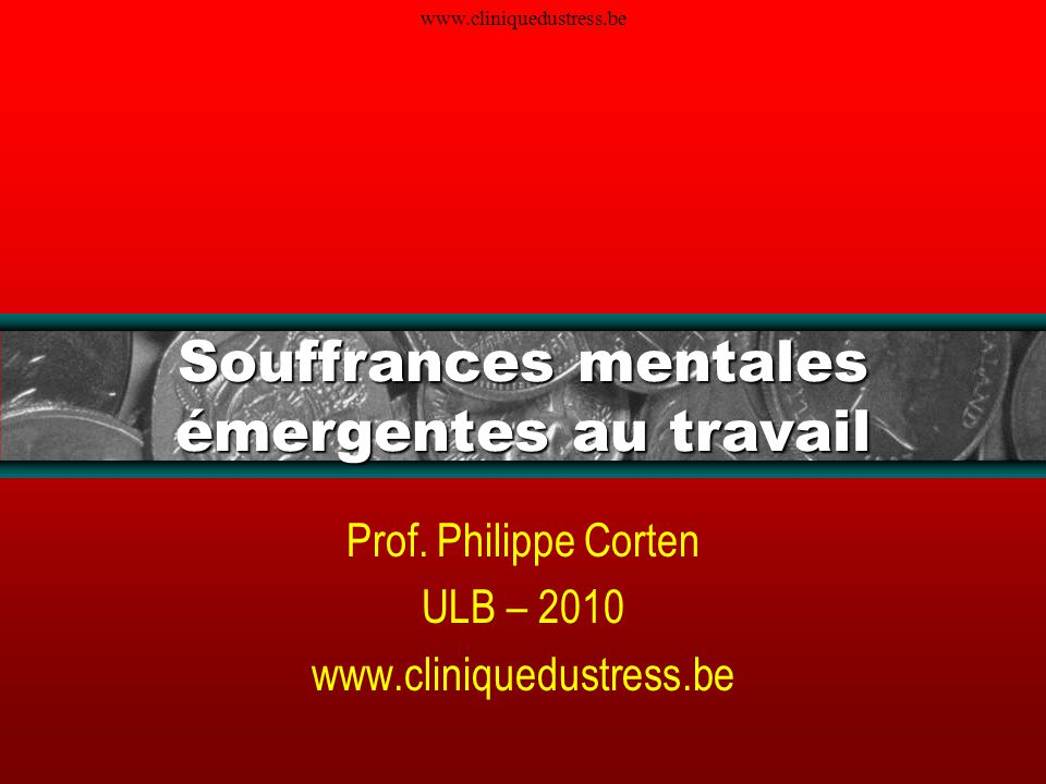 www.cliniquedustress.be Souffrances mentales émergentes au travail Prof. Philippe Corten ULB – 2010 www.cliniquedustress.be