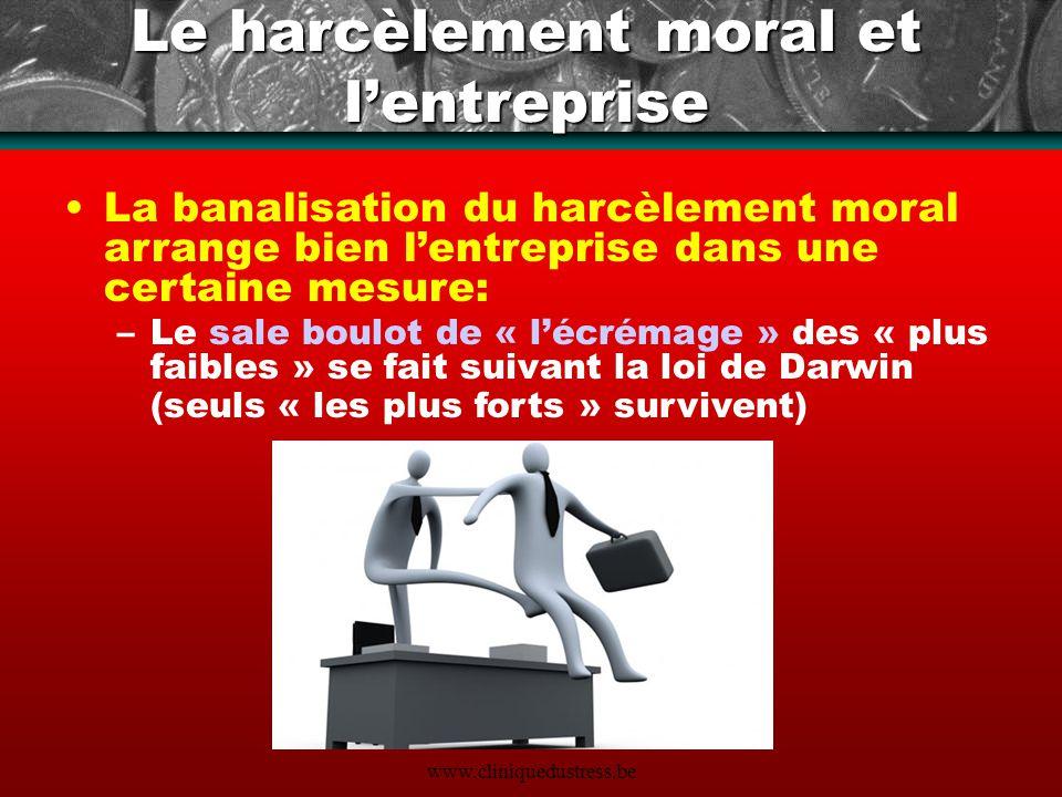 www.cliniquedustress.be Le harcèlement moral et lentreprise La banalisation du harcèlement moral arrange bien lentreprise dans une certaine mesure: –L