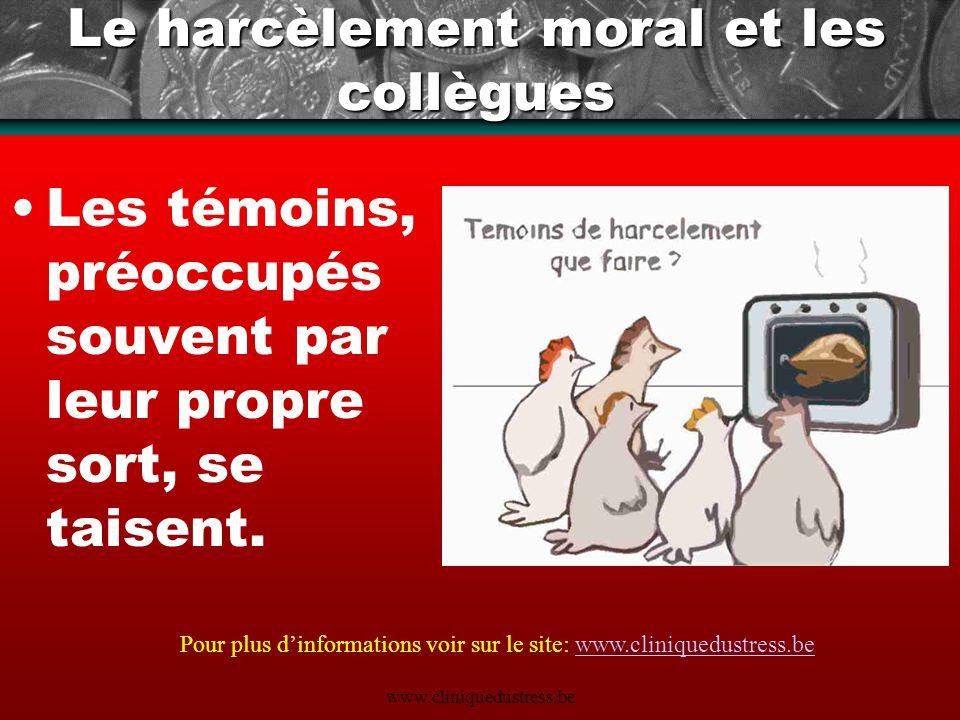 www.cliniquedustress.be Le harcèlement moral et les collègues Les témoins, préoccupés souvent par leur propre sort, se taisent. Pour plus dinformation
