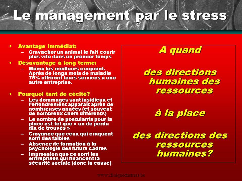 www.cliniquedustress.be Le management par le stress Avantage immédiat: –Cravacher un animal le fait courir plus vite dans un premier temps Désavantage
