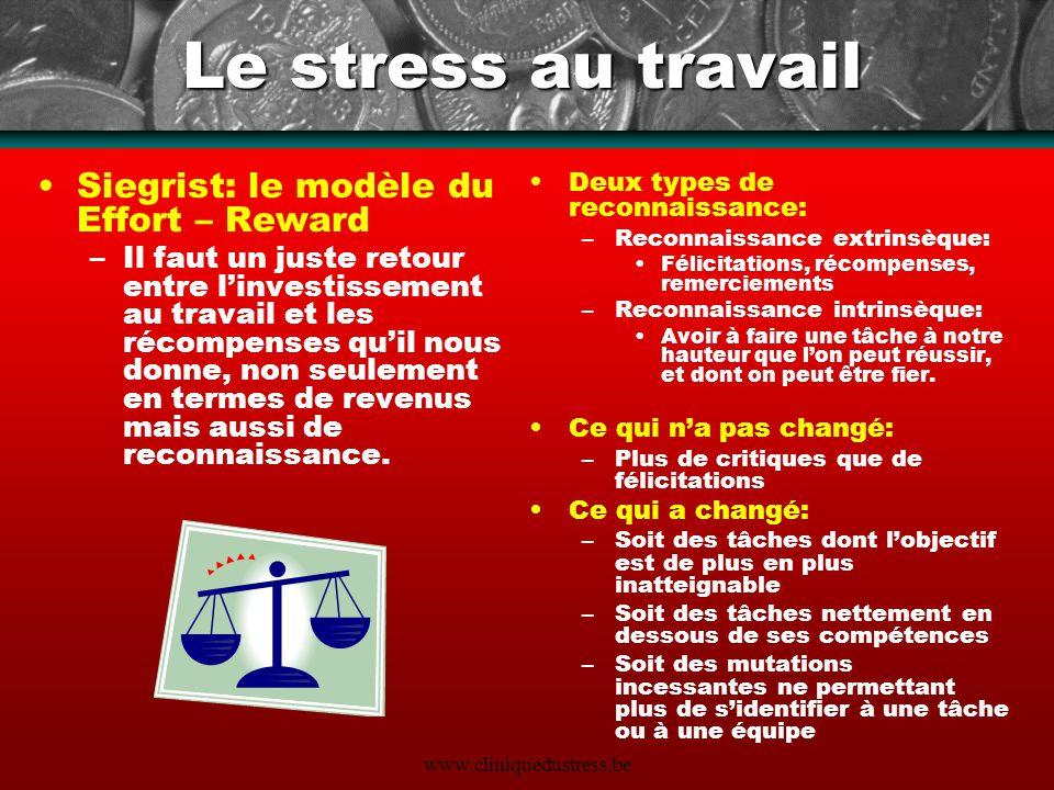 www.cliniquedustress.be Le stress au travail Siegrist: le modèle du Effort – Reward –Il faut un juste retour entre linvestissement au travail et les r
