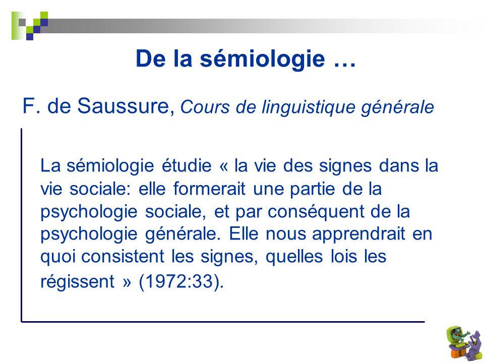 De la sémiologie … F. de Saussure, Cours de linguistique générale La sémiologie étudie « la vie des signes dans la vie sociale: elle formerait une par