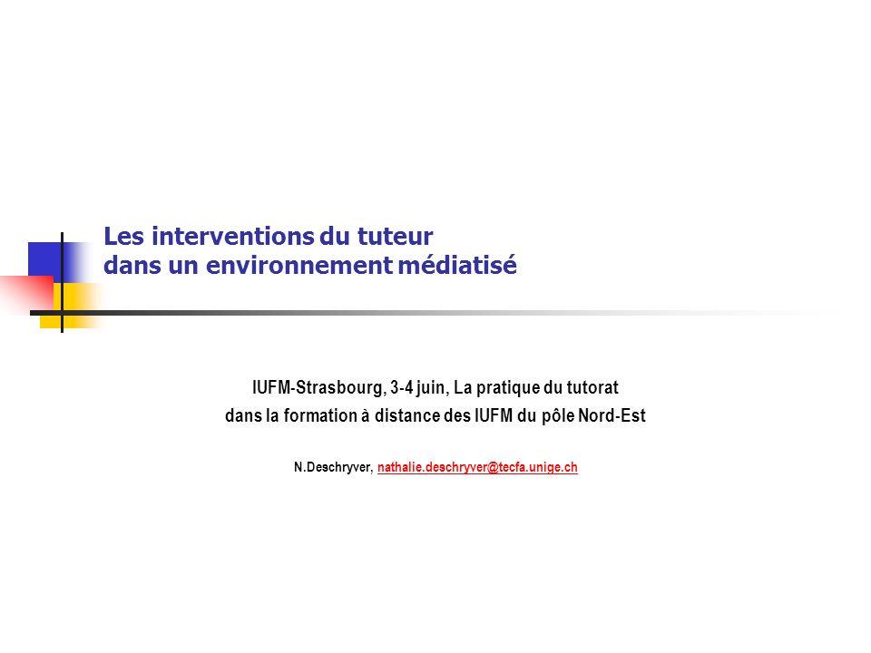 Les interventions du tuteur dans un environnement médiatisé IUFM-Strasbourg, 3-4 juin, La pratique du tutorat dans la formation à distance des IUFM du pôle Nord-Est N.Deschryver, nathalie.deschryver@tecfa.unige.chnathalie.deschryver@tecfa.unige.ch