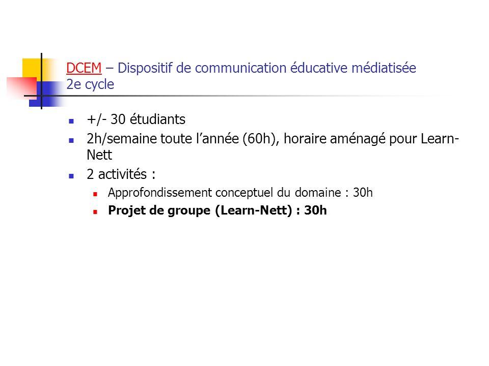 DCEMDCEM – Dispositif de communication éducative médiatisée 2e cycle +/- 30 étudiants 2h/semaine toute lannée (60h), horaire aménagé pour Learn- Nett 2 activités : Approfondissement conceptuel du domaine : 30h Projet de groupe (Learn-Nett) : 30h
