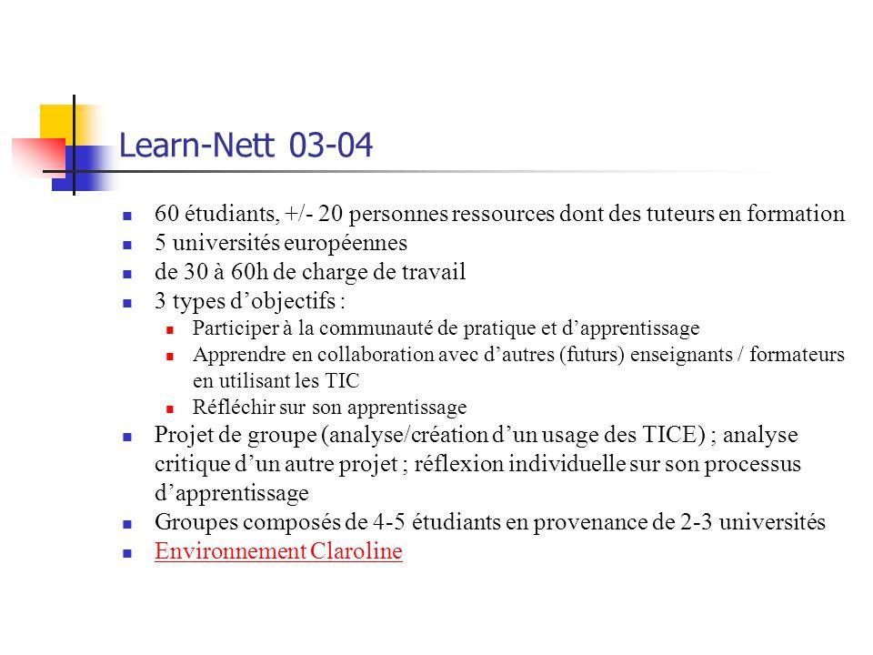Learn-Nett 03-04 60 étudiants, +/- 20 personnes ressources dont des tuteurs en formation 5 universités européennes de 30 à 60h de charge de travail 3 types dobjectifs : Participer à la communauté de pratique et dapprentissage Apprendre en collaboration avec dautres (futurs) enseignants / formateurs en utilisant les TIC Réfléchir sur son apprentissage Projet de groupe (analyse/création dun usage des TICE) ; analyse critique dun autre projet ; réflexion individuelle sur son processus dapprentissage Groupes composés de 4-5 étudiants en provenance de 2-3 universités Environnement Claroline