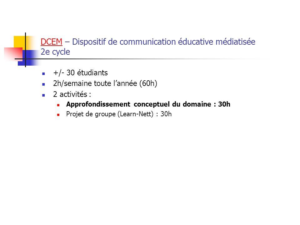 DCEMDCEM – Dispositif de communication éducative médiatisée 2e cycle +/- 30 étudiants 2h/semaine toute lannée (60h) 2 activités : Approfondissement conceptuel du domaine : 30h Projet de groupe (Learn-Nett) : 30h