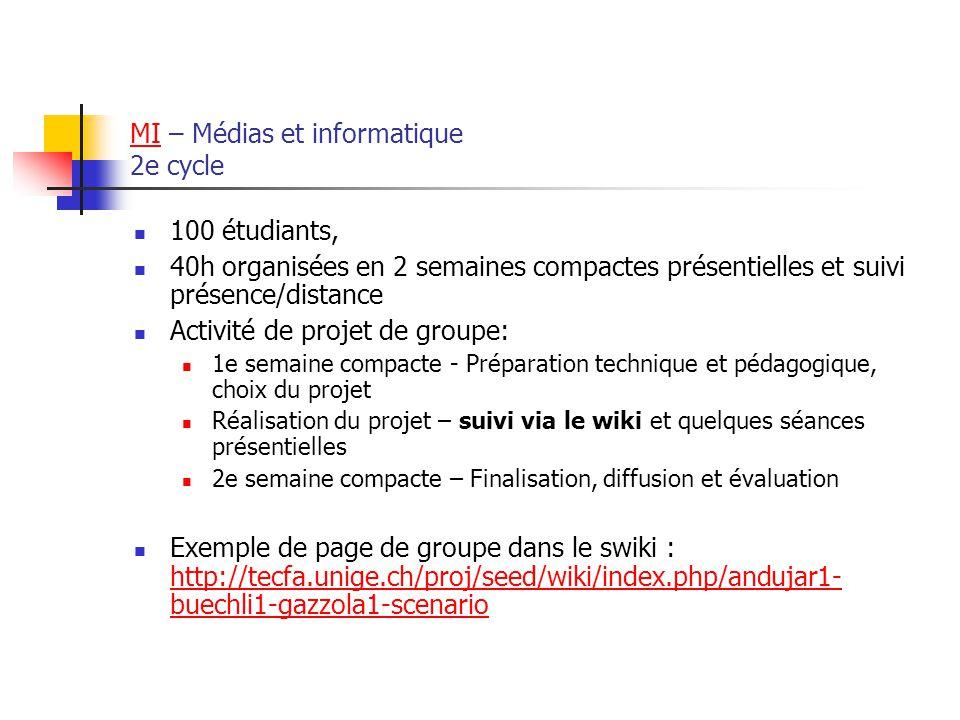 MIMI – Médias et informatique 2e cycle 100 étudiants, 40h organisées en 2 semaines compactes présentielles et suivi présence/distance Activité de projet de groupe: 1e semaine compacte - Préparation technique et pédagogique, choix du projet Réalisation du projet – suivi via le wiki et quelques séances présentielles 2e semaine compacte – Finalisation, diffusion et évaluation Exemple de page de groupe dans le swiki : http://tecfa.unige.ch/proj/seed/wiki/index.php/andujar1- buechli1-gazzola1-scenario http://tecfa.unige.ch/proj/seed/wiki/index.php/andujar1- buechli1-gazzola1-scenario