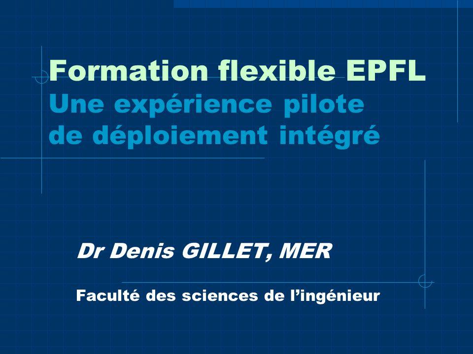 Formation flexible EPFL Une expérience pilote de déploiement intégré Dr Denis GILLET, MER Faculté des sciences de lingénieur