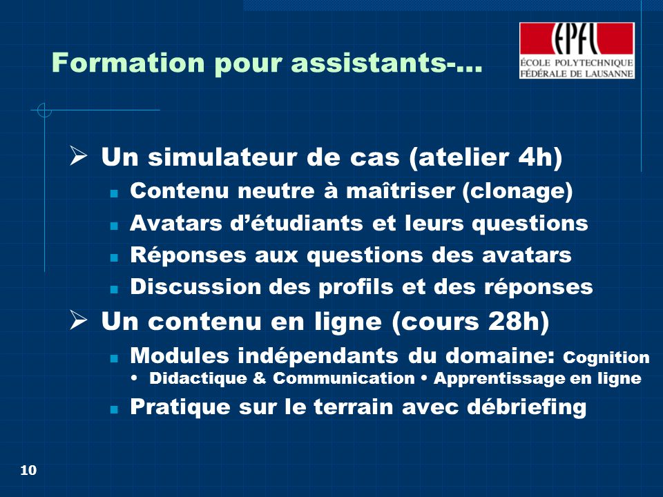 10 Formation pour assistants-… Un simulateur de cas (atelier 4h) Contenu neutre à maîtriser (clonage) Avatars détudiants et leurs questions Réponses a