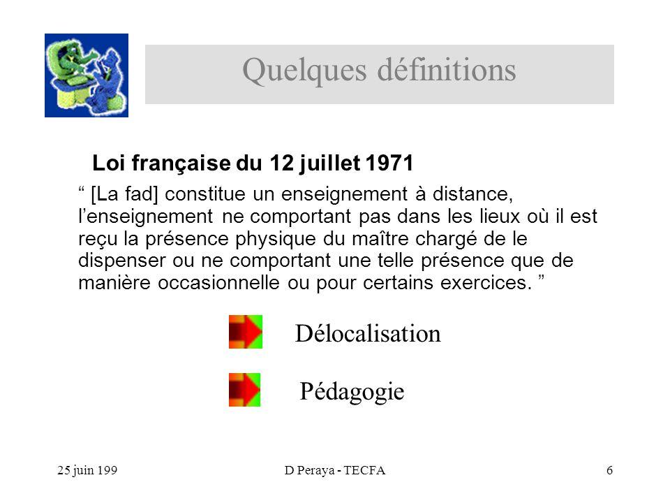 25 juin 199D Peraya - TECFA6 Loi française du 12 juillet 1971 [La fad] constitue un enseignement à distance, lenseignement ne comportant pas dans les lieux où il est reçu la présence physique du maître chargé de le dispenser ou ne comportant une telle présence que de manière occasionnelle ou pour certains exercices.