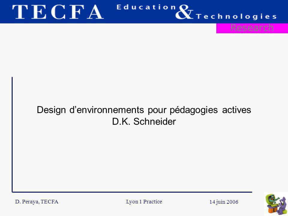 D. Peraya, TECFA 11 14 juin 2006 Lyon 1 Practice Research Design denvironnements pour pédagogies actives D.K. Schneider