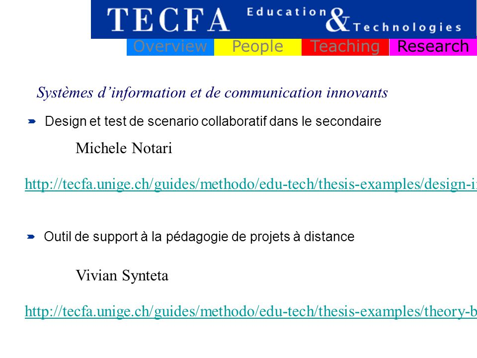 ResearchOverviewPeopleTeaching Design et test de scenario collaboratif dans le secondaire Systèmes dinformation et de communication innovants Michele Notari Outil de support à la pédagogie de projets à distance Vivian Synteta http://tecfa.unige.ch/guides/methodo/edu-tech/thesis-examples/design-instructional-quasi-experimental/notari-CSCL-scripting-biology.pdf http://tecfa.unige.ch/guides/methodo/edu-tech/thesis-examples/theory-building-from-design/synteta-eva-pm-pbl.pdf