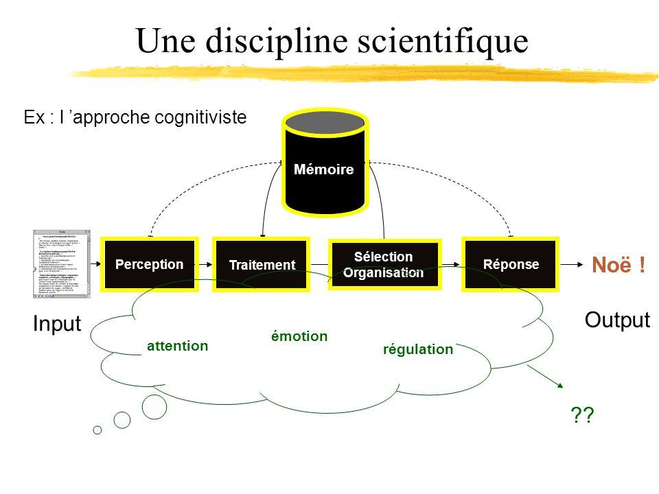 Une discipline scientifique Ex : l approche cognitiviste Input Perception Sélection Organisation Traitement Réponse Mémoire Noë .