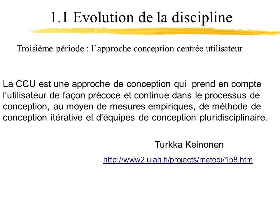 1.1 Evolution de la discipline Troisième période : lapproche conception centrée utilisateur La CCU est une approche de conception qui prend en compte lutilisateur de façon précoce et continue dans le processus de conception, au moyen de mesures empiriques, de méthode de conception itérative et déquipes de conception pluridisciplinaire.
