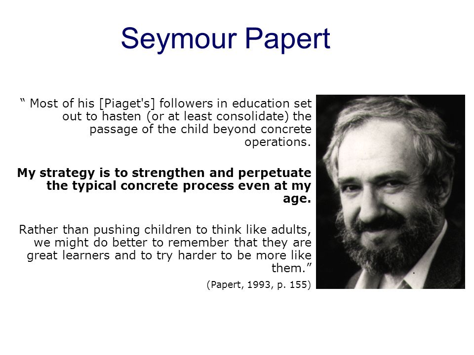 Seymour Papert Most of his [Piaget s] followers in education set out to hasten (or at least consolidate) the passage of the child beyond concrete operations.