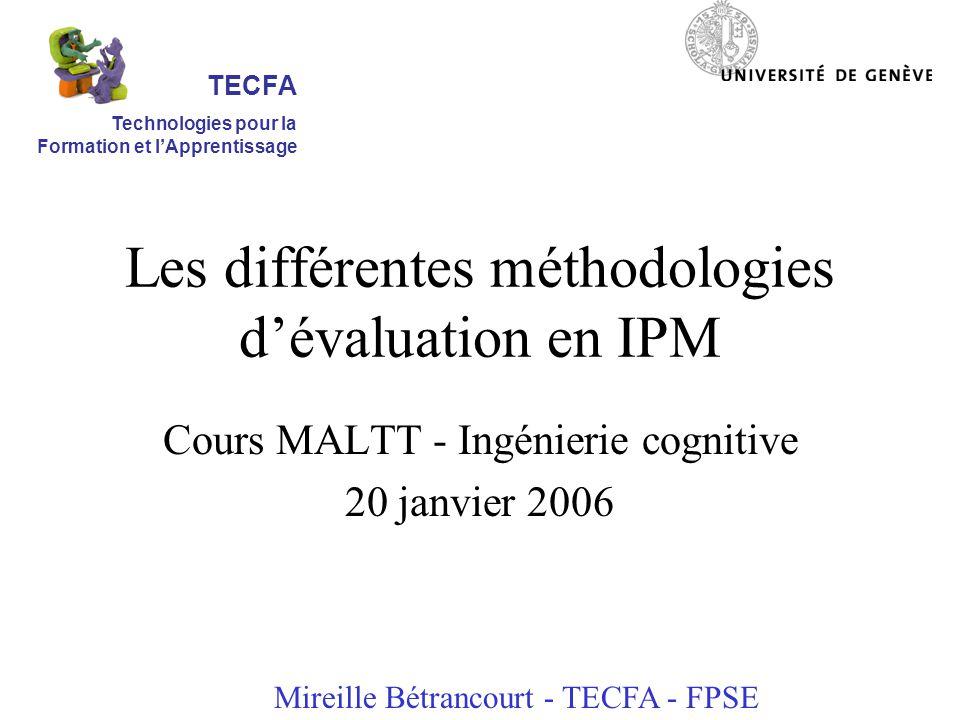 Les différentes méthodologies dévaluation en IPM Cours MALTT - Ingénierie cognitive 20 janvier 2006 Mireille Bétrancourt - TECFA - FPSE TECFA Technologies pour la Formation et lApprentissage