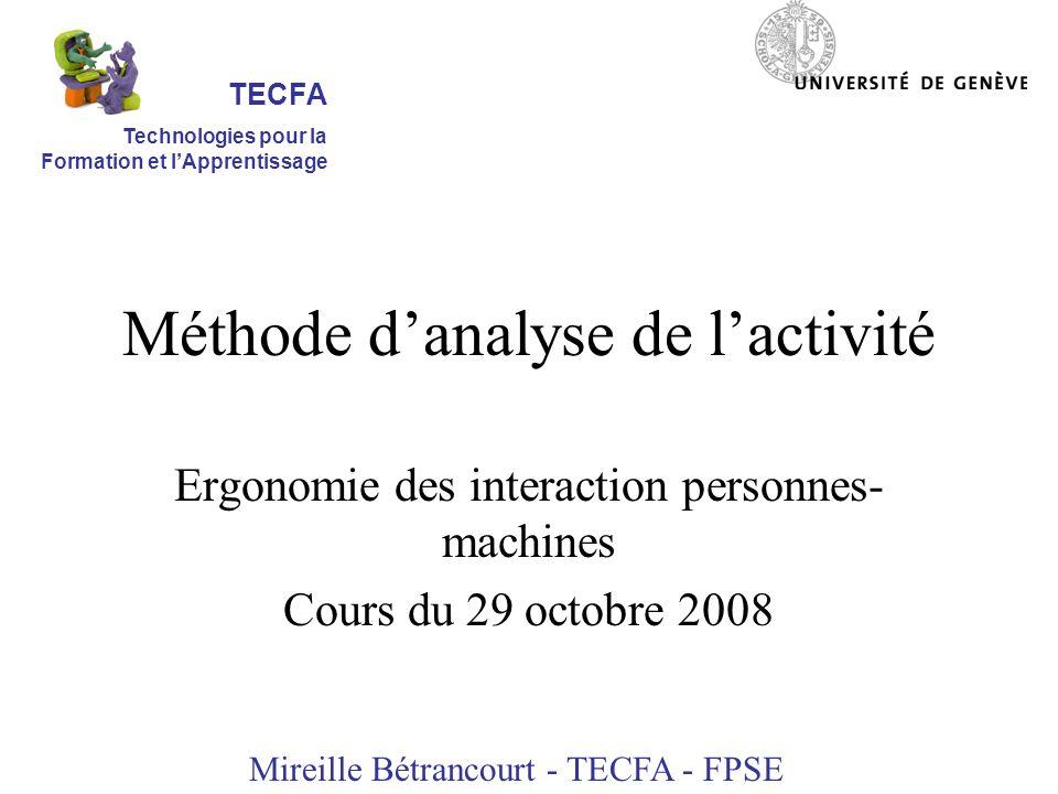 Méthode danalyse de lactivité Ergonomie des interaction personnes- machines Cours du 29 octobre 2008 Mireille Bétrancourt - TECFA - FPSE TECFA Technologies pour la Formation et lApprentissage