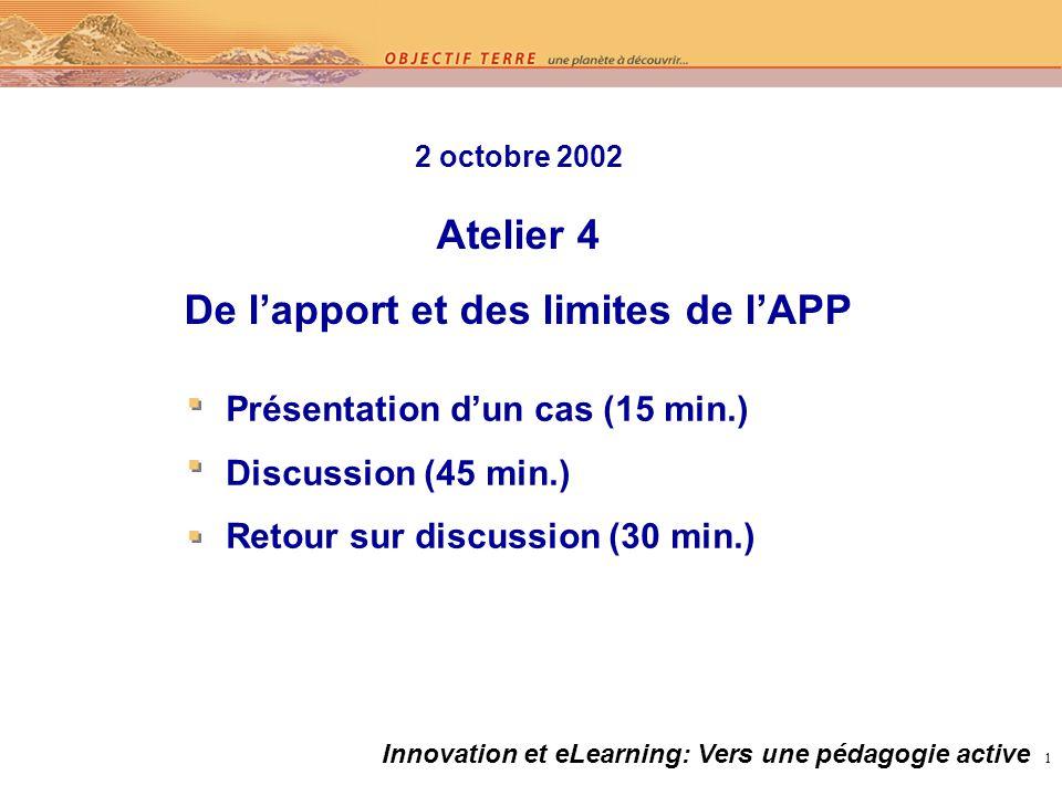 1 2 octobre 2002 Atelier 4 De lapport et des limites de lAPP Présentation dun cas (15 min.) Discussion (45 min.) Retour sur discussion (30 min.) Innovation et eLearning: Vers une pédagogie active