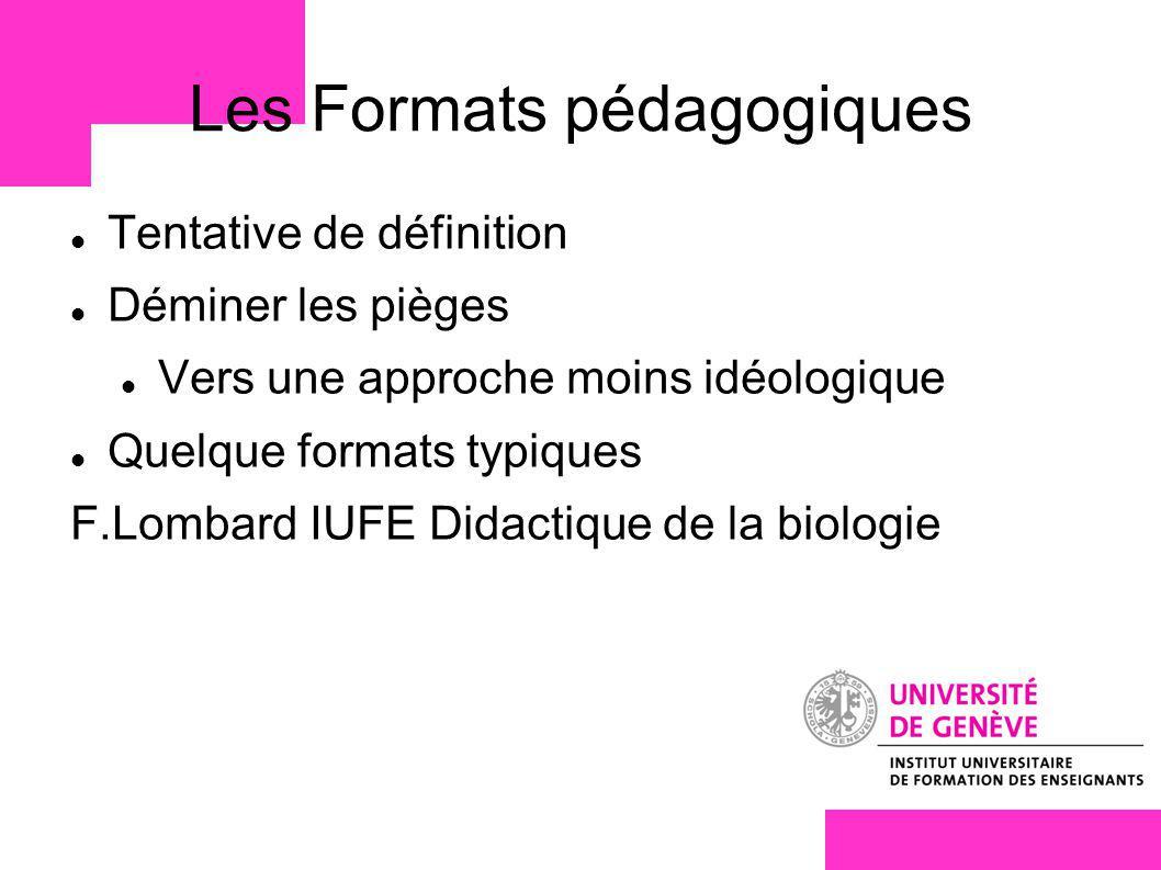 Les Formats pédagogiques Tentative de définition Déminer les pièges Vers une approche moins idéologique Quelque formats typiques F.Lombard IUFE Didactique de la biologie