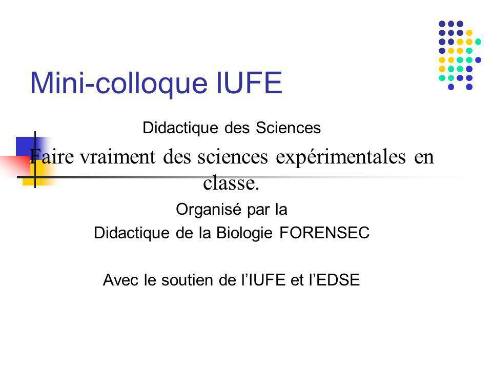 Mini-colloque IUFE Didactique des Sciences Faire vraiment des sciences expérimentales en classe. Organisé par la Didactique de la Biologie FORENSEC Av
