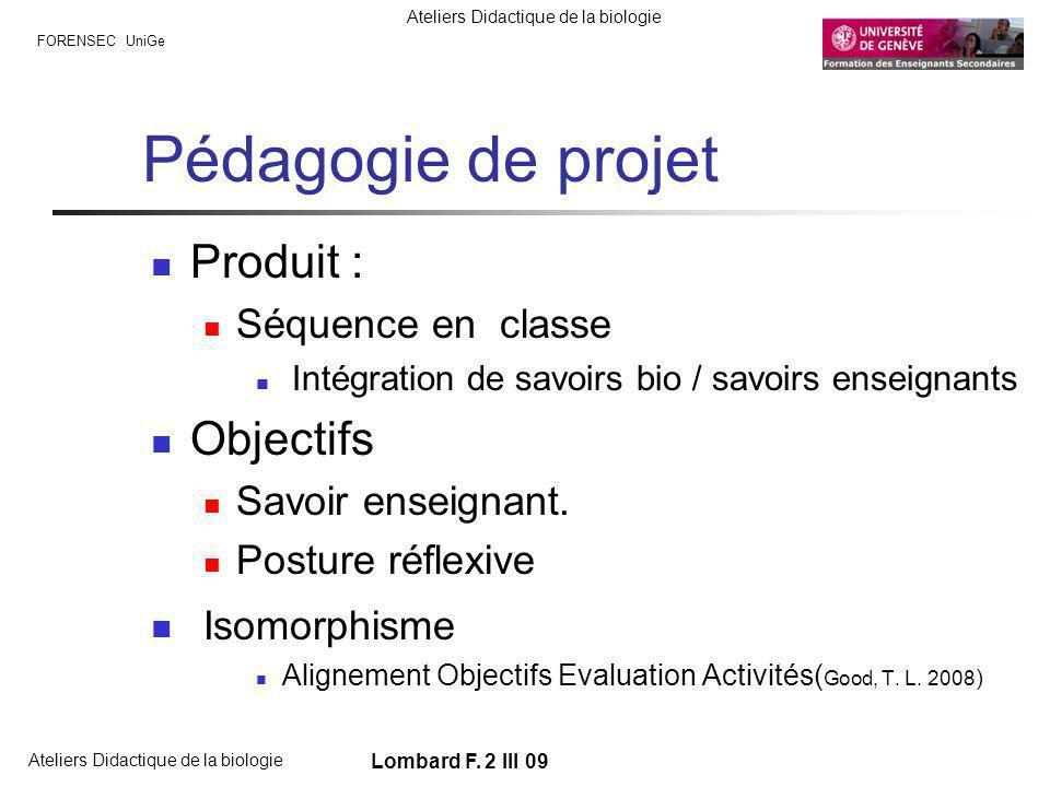 FORENSEC UniGe Ateliers Didactique de la biologie Lombard F. 2 III 09 Pédagogie de projet Produit : Séquence en classe Intégration de savoirs bio / sa