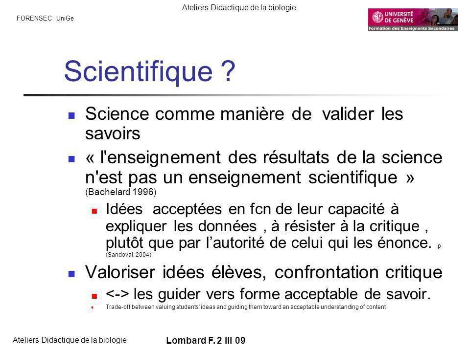 FORENSEC UniGe Ateliers Didactique de la biologie Lombard F. 2 III 09 Scientifique ? Science comme manière de valider les savoirs « l'enseignement des