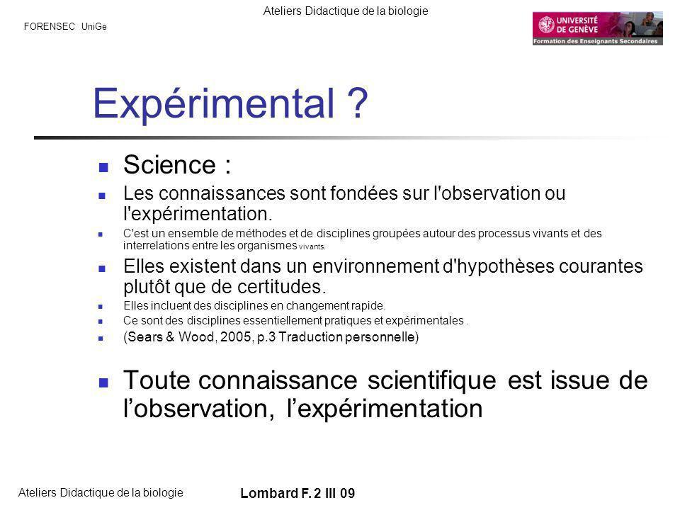 FORENSEC UniGe Ateliers Didactique de la biologie Lombard F. 2 III 09 Expérimental ? Science : Les connaissances sont fondées sur l'observation ou l'e