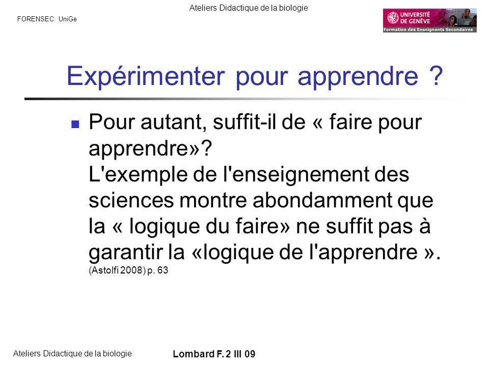 FORENSEC UniGe Ateliers Didactique de la biologie Lombard F. 2 III 09 Expérimenter pour apprendre ? Pour autant, suffit-il de « faire pour apprendre»?