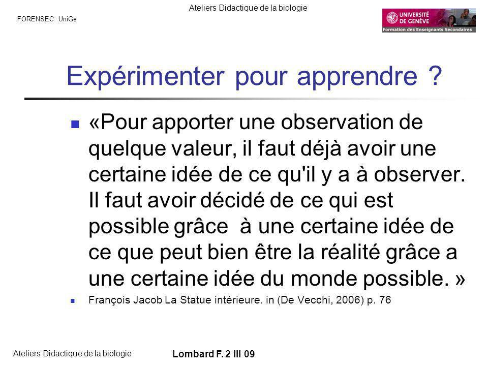 FORENSEC UniGe Ateliers Didactique de la biologie Lombard F. 2 III 09 Expérimenter pour apprendre ? «Pour apporter une observation de quelque valeur,