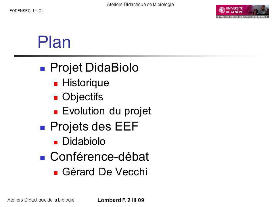 FORENSEC UniGe Ateliers Didactique de la biologie Lombard F. 2 III 09 Plan Projet DidaBiolo Historique Objectifs Evolution du projet Projets des EEF D