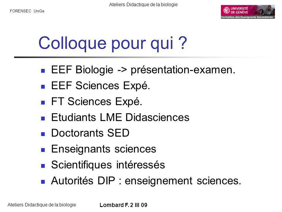 FORENSEC UniGe Ateliers Didactique de la biologie Lombard F. 2 III 09 Colloque pour qui ? EEF Biologie -> présentation-examen. EEF Sciences Expé. FT S