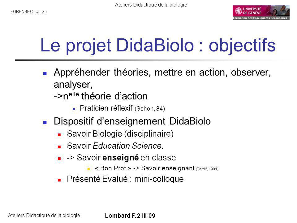 FORENSEC UniGe Ateliers Didactique de la biologie Lombard F. 2 III 09 Le projet DidaBiolo : objectifs Appréhender théories, mettre en action, observer